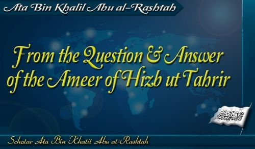 Excerpts From the Question & Answer of the Ameer of Hizb ut Tahrir, Ata Bin Khalil Abu al-Rashtah  Part 8