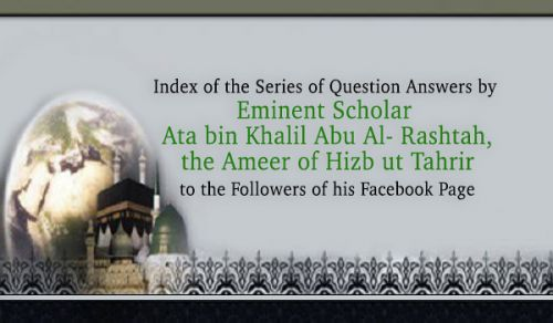 Index of Series of Question Answers by Eminent Scholar Ata bin Khalil Abu Al- Rashtah, the Ameer of Hizb ut Tahrir to the Followers of his Facebook Page