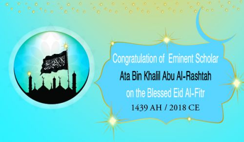 Congratulation of the Eminent Scholar Ata Bin Khalil Abu Al-Rashtah, to the Visitors of his Pages on the Occasion of the Blessed Eid Al-Fitr for the Year 1439 AH corresponding to 2018 CE