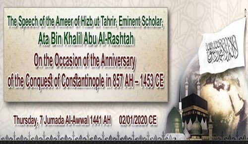 The Speech of the Ameer of Hizb ut Tahrir, Eminent Scholar, Ata Bin Khalil Abu Al-Rashtah  On the Occasion of the Anniversary of the Conquest of Constantinople in 857 AH – 1453 CE
