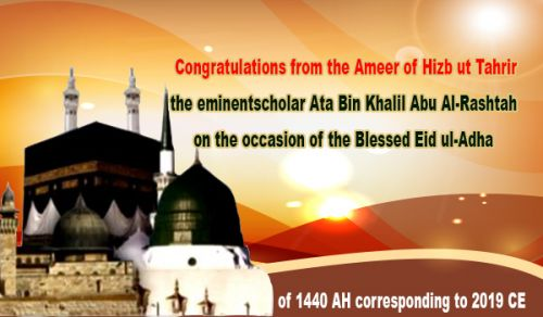 Congratulations from the Ameer of Hizb ut Tahrir, the eminent scholar Ata Bin Khalil Abu Al-Rashtah, on the occasion of the Blessed Eid ul-Adha of 1440 AH- 2019 CE