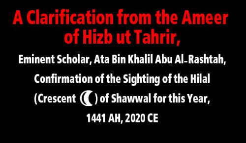 A Clarification from the Ameer of Hizb ut Tahrir, Eminent Scholar, Ata Bin Khalil Abu Al-Rashtah, About the Confirmation of the Sighting of the Hilal (هلال Crescent) of Shawwal for This Year, 1441 AH, 2020 CE