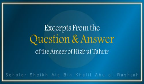 Excerpts from the Question & Answer of the Ameer of Hizb ut Tahrir, Ata Bin Khalil Abu al-Rashtah  Part 11