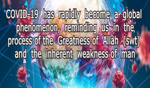 COVID-19 has rapidly become a Global Phenomenon, Reminding us in the process the Greatness of Allah (swt) and the Inherent Weakness of Man